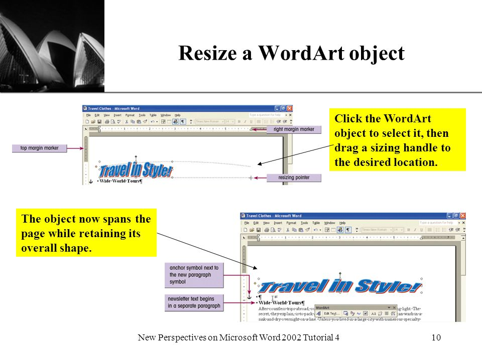 XP New Perspectives on Microsoft Word 2002 Tutorial 410 Resize a WordArt object Click the WordArt object to select it, then drag a sizing handle to the desired location.