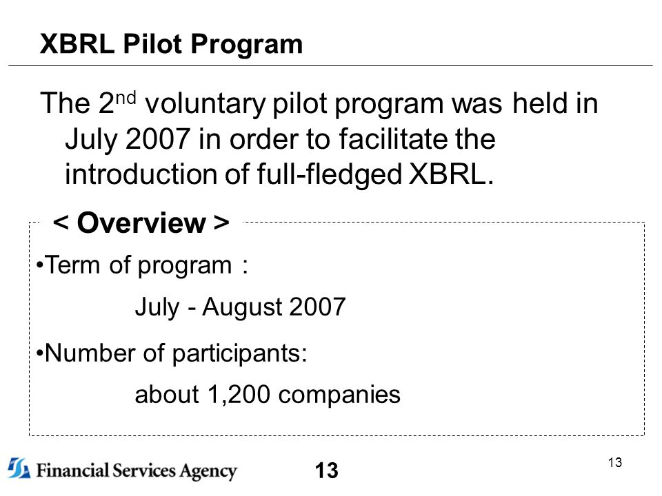 13 XBRL Pilot Program The 2 nd voluntary pilot program was held in July 2007 in order to facilitate the introduction of full-fledged XBRL.