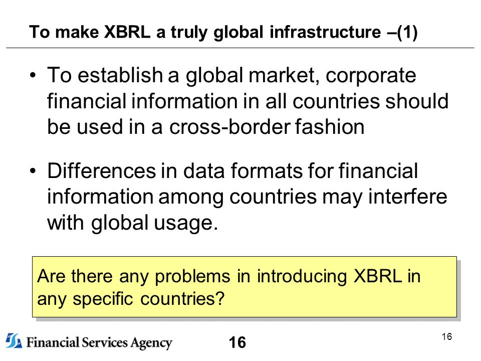 16 To make XBRL a truly global infrastructure –(1) To establish a global market, corporate financial information in all countries should be used in a cross-border fashion Differences in data formats for financial information among countries may interfere with global usage.