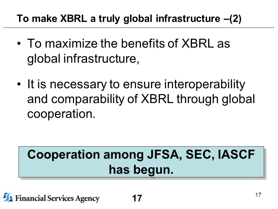 17 To make XBRL a truly global infrastructure –(2) To maximize the benefits of XBRL as global infrastructure, It is necessary to ensure interoperability and comparability of XBRL through global cooperation.