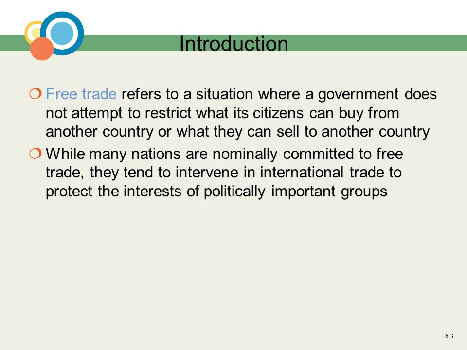 6-3 Introduction  Free trade refers to a situation where a government does not attempt to restrict what its citizens can buy from another country or what they can sell to another country  While many nations are nominally committed to free trade, they tend to intervene in international trade to protect the interests of politically important groups