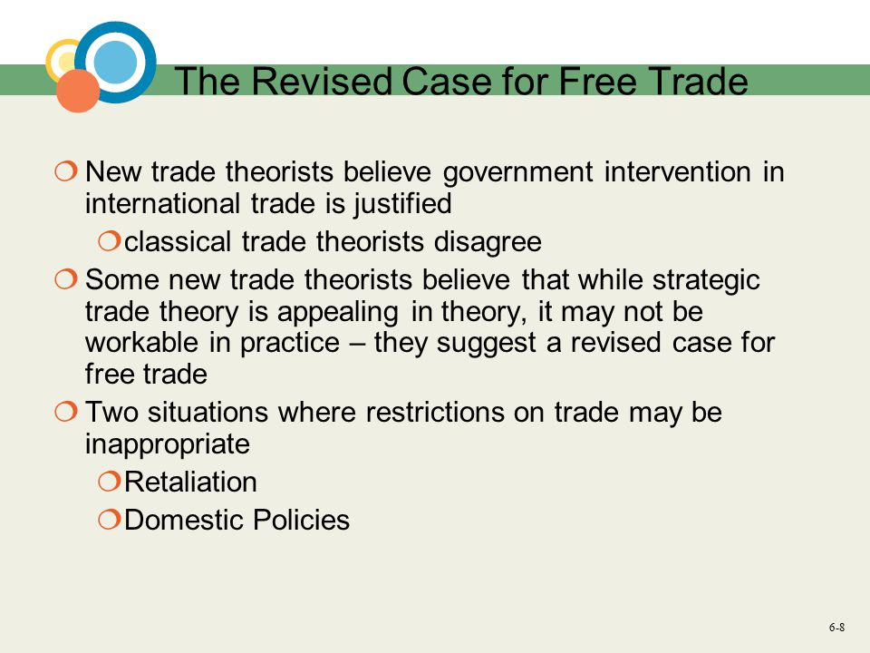 6-8 The Revised Case for Free Trade  New trade theorists believe government intervention in international trade is justified  classical trade theorists disagree  Some new trade theorists believe that while strategic trade theory is appealing in theory, it may not be workable in practice – they suggest a revised case for free trade  Two situations where restrictions on trade may be inappropriate  Retaliation  Domestic Policies