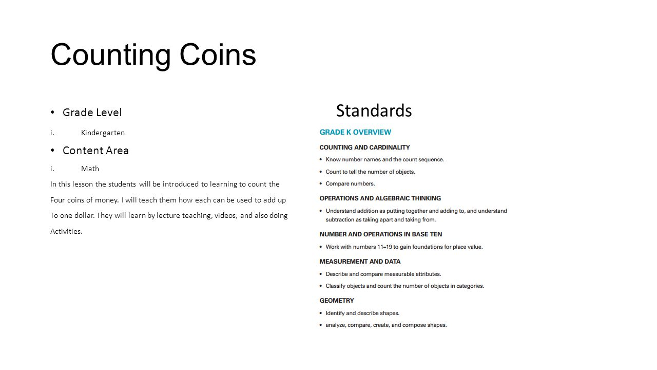 Counting Coins Grade Level Standards i.Kindergarten Content Area i.Math In this lesson the students will be introduced to learning to count the Four coins of money.