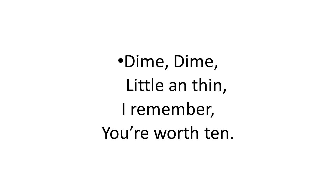 Dime, Dime, Little an thin, I remember, You're worth ten.