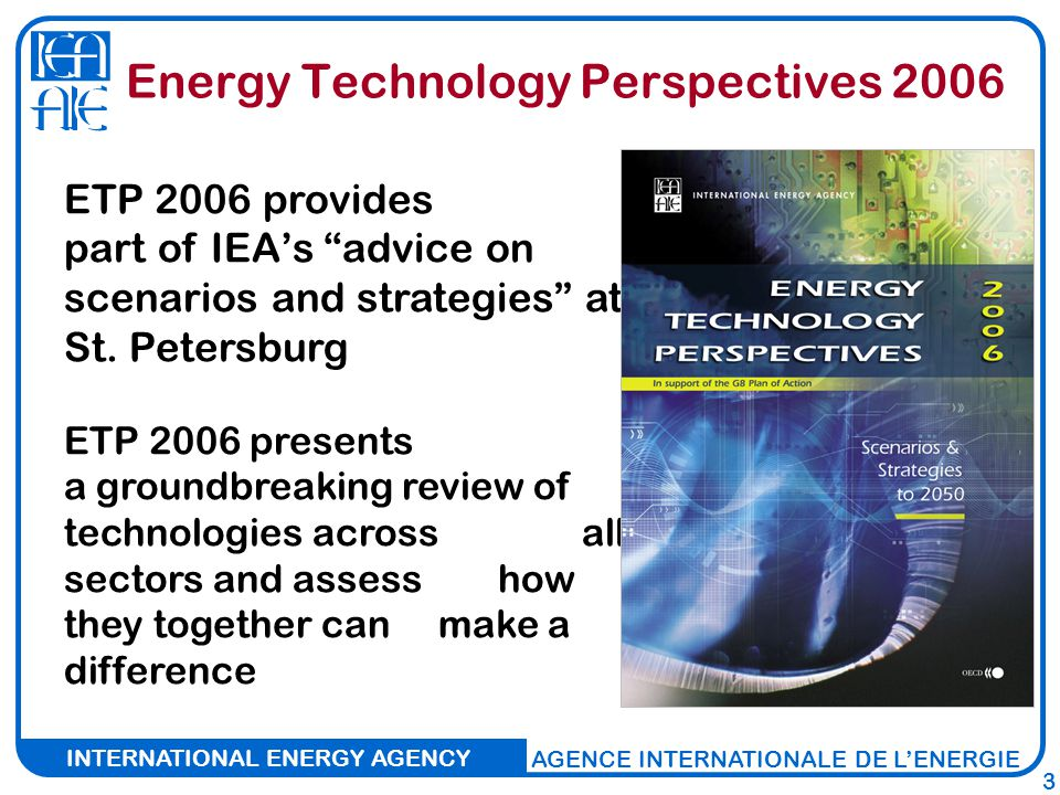 INTERNATIONAL ENERGY AGENCY AGENCE INTERNATIONALE DE L'ENERGIE 3 Energy Technology Perspectives 2006 ETP 2006 provides part of IEA's advice on scenarios and strategies at St.