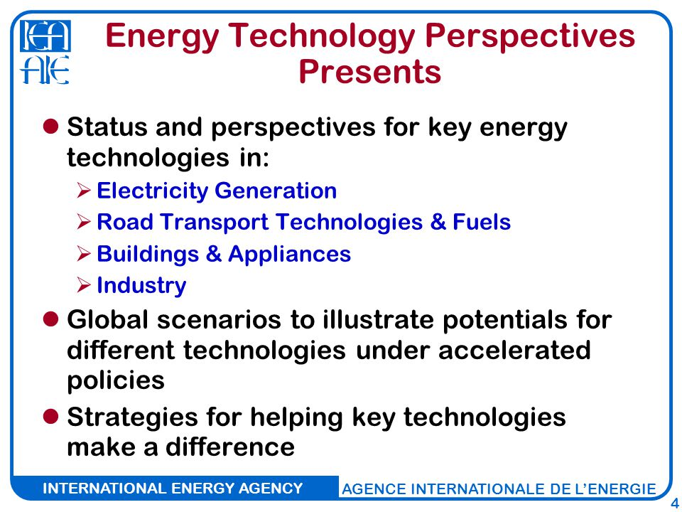 INTERNATIONAL ENERGY AGENCY AGENCE INTERNATIONALE DE L'ENERGIE 4 Energy Technology Perspectives Presents Status and perspectives for key energy technologies in:  Electricity Generation  Road Transport Technologies & Fuels  Buildings & Appliances  Industry Global scenarios to illustrate potentials for different technologies under accelerated policies Strategies for helping key technologies make a difference