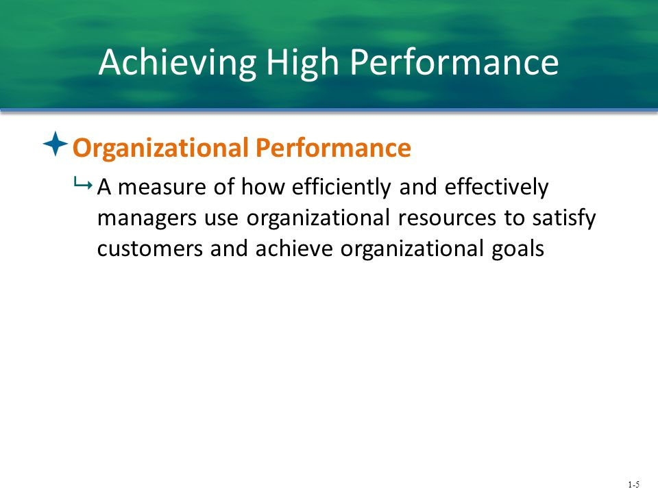 1-5 Achieving High Performance  Organizational Performance  A measure of how efficiently and effectively managers use organizational resources to sa