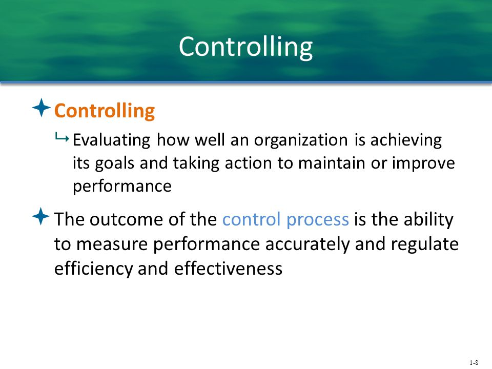 1-8 Controlling  Controlling  Evaluating how well an organization is achieving its goals and taking action to maintain or improve performance  The