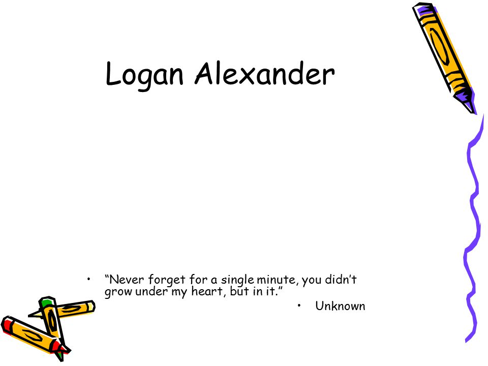 Logan Alexander Never forget for a single minute, you didn't grow under my heart, but in it. Unknown