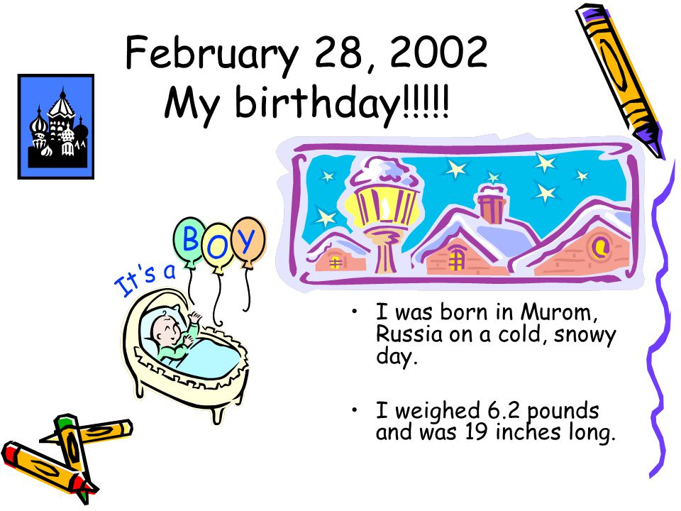 February 28, 2002 My birthday!!!!. I was born in Murom, Russia on a cold, snowy day.
