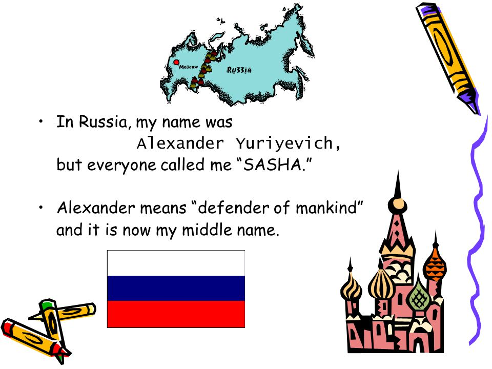 In Russia, my name was Alexander Yuriyevich, but everyone called me SASHA. Alexander means defender of mankind and it is now my middle name.