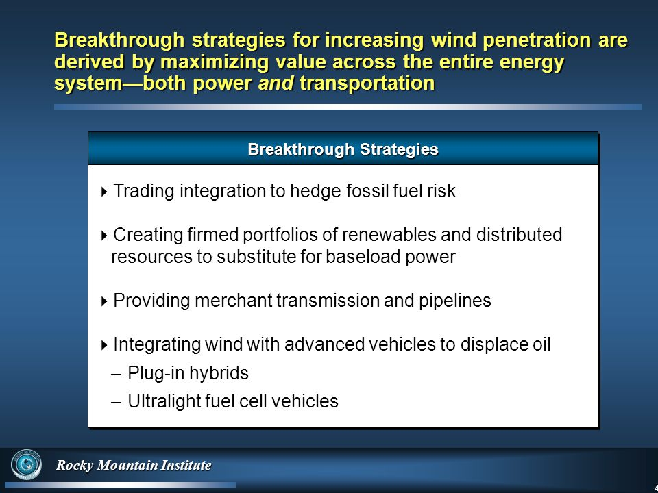 4 Rocky Mountain Institute 4 Breakthrough strategies for increasing wind penetration are derived by maximizing value across the entire energy system—both power and transportation Breakthrough Strategies  Trading integration to hedge fossil fuel risk  Creating firmed portfolios of renewables and distributed resources to substitute for baseload power  Providing merchant transmission and pipelines  Integrating wind with advanced vehicles to displace oil –Plug-in hybrids –Ultralight fuel cell vehicles  Trading integration to hedge fossil fuel risk  Creating firmed portfolios of renewables and distributed resources to substitute for baseload power  Providing merchant transmission and pipelines  Integrating wind with advanced vehicles to displace oil –Plug-in hybrids –Ultralight fuel cell vehicles