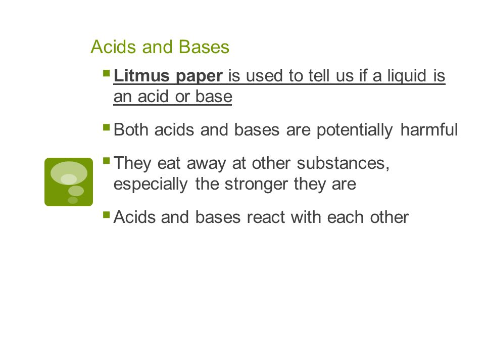 Acids and Bases  Litmus paper is used to tell us if a liquid is an acid or base  Both acids and bases are potentially harmful  They eat away at other substances, especially the stronger they are  Acids and bases react with each other