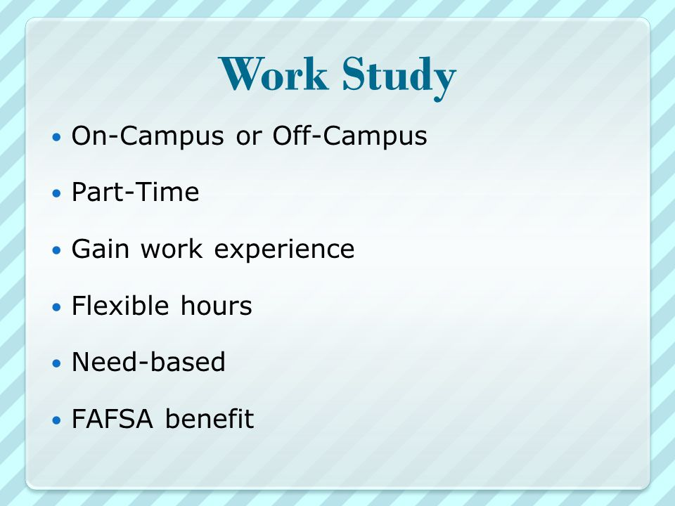 Work Study On-Campus or Off-Campus Part-Time Gain work experience Flexible hours Need-based FAFSA benefit