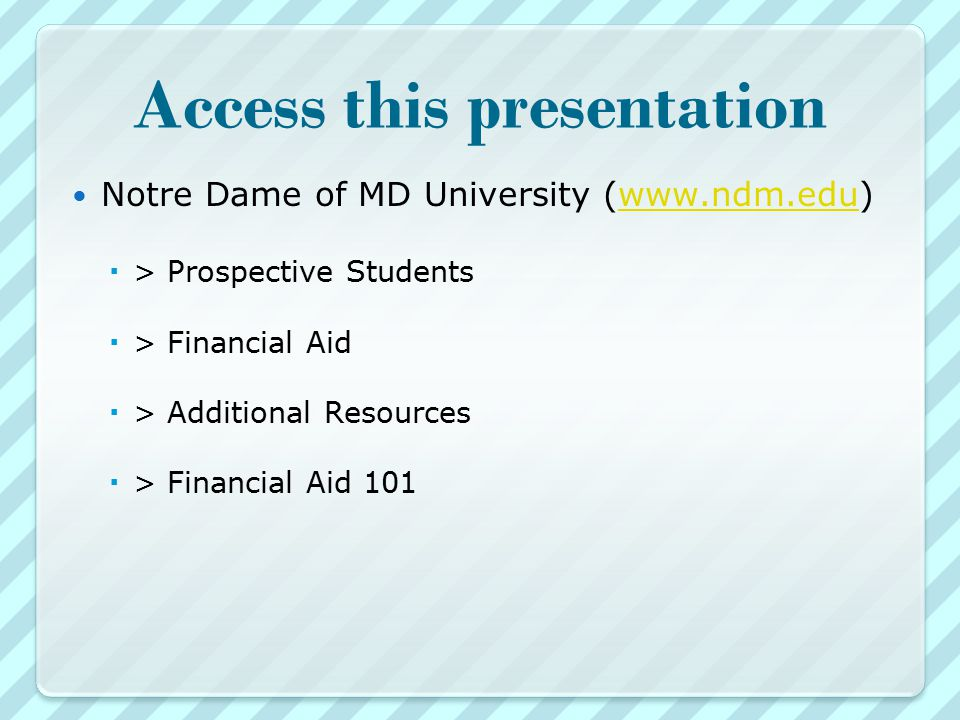 Access this presentation Notre Dame of MD University (   > Prospective Students  > Financial Aid  > Additional Resources  > Financial Aid 101
