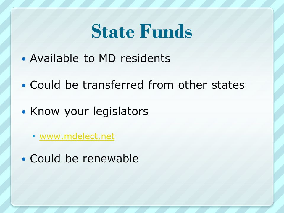 State Funds Available to MD residents Could be transferred from other states Know your legislators      Could be renewable