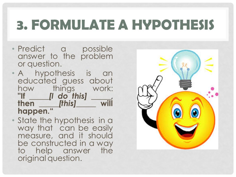 3. FORMULATE A HYPOTHESIS Predict a possible answer to the problem or question.