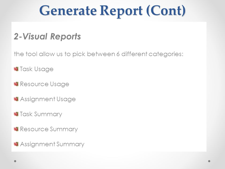 Generate Report (Cont) 2-Visual Reports the tool allow us to pick between 6 different categories: Task Usage Resource Usage Assignment Usage Task Summary Resource Summary Assignment Summary