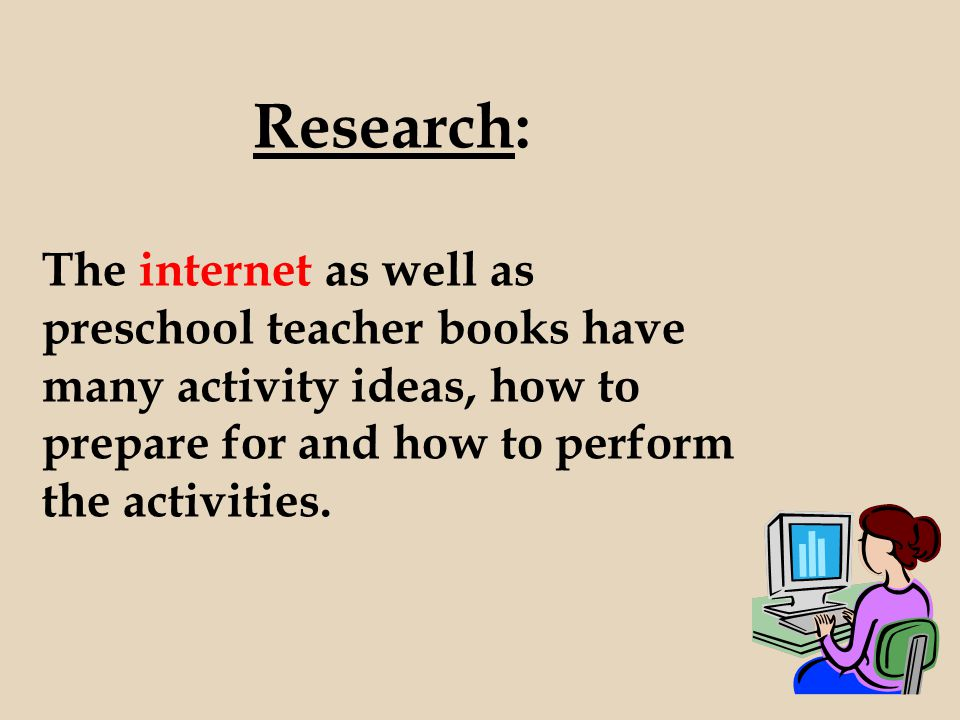 Research: The internet as well as preschool teacher books have many activity ideas, how to prepare for and how to perform the activities.