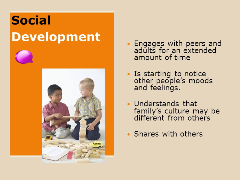 Social Development Engages with peers and adults for an extended amount of time Is starting to notice other people's moods and feelings.