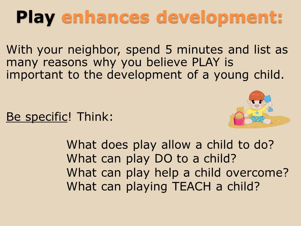 Play enhances development: With your neighbor, spend 5 minutes and list as many reasons why you believe PLAY is important to the development of a young child.