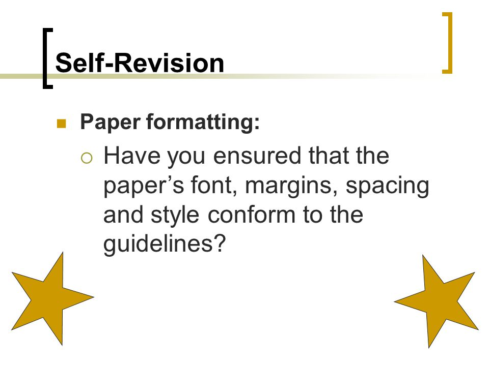 Self-Revision Paper formatting:  Have you ensured that the paper's font, margins, spacing and style conform to the guidelines