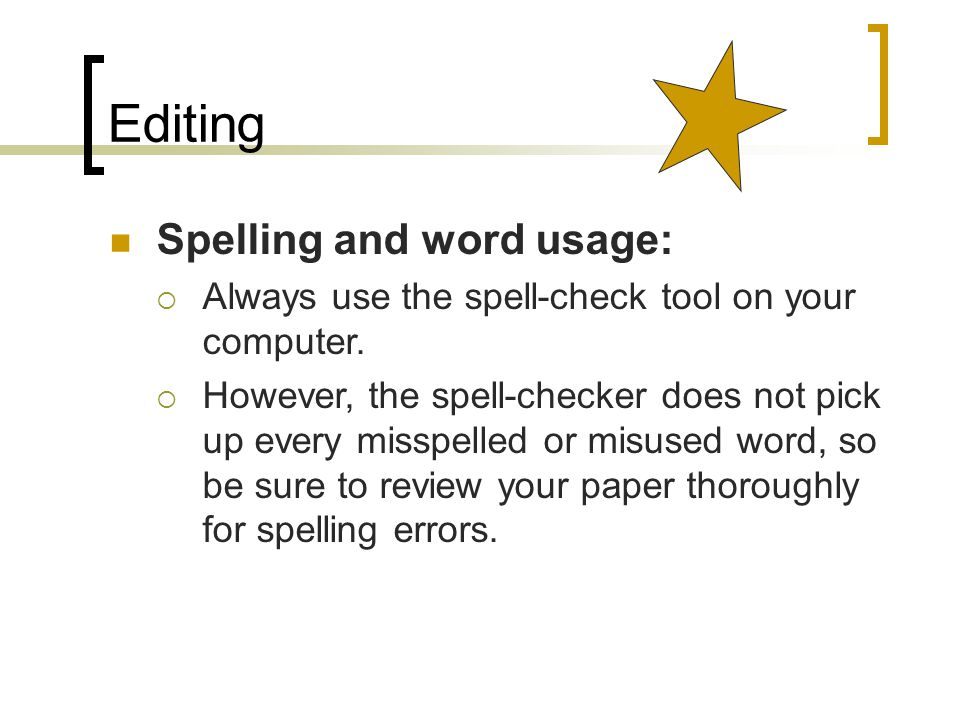 Editing Spelling and word usage:  Always use the spell-check tool on your computer.