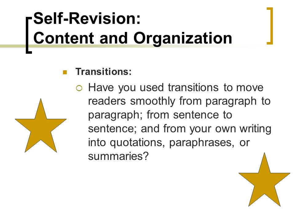 Self-Revision: Content and Organization Transitions:  Have you used transitions to move readers smoothly from paragraph to paragraph; from sentence to sentence; and from your own writing into quotations, paraphrases, or summaries