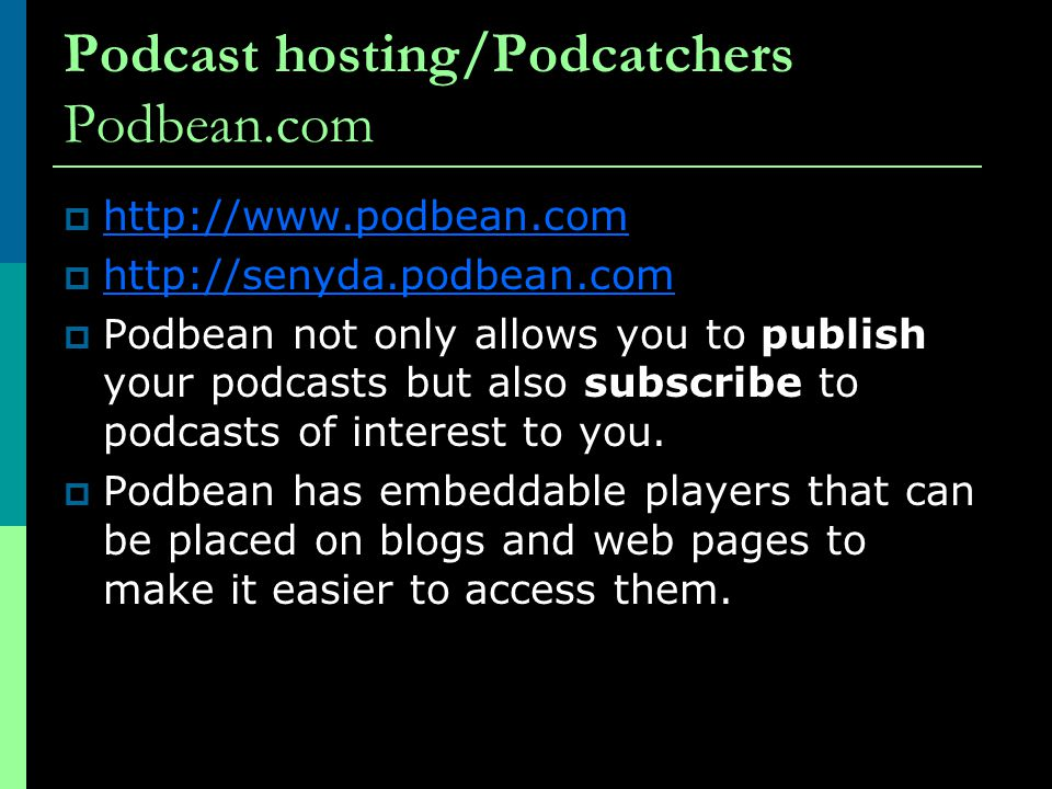 Podcast hosting/Podcatchers Podbean.com            Podbean not only allows you to publish your podcasts but also subscribe to podcasts of interest to you.