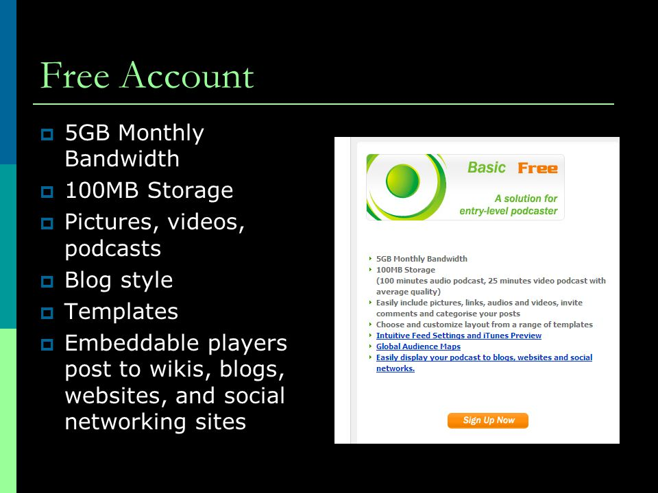 Free Account  5GB Monthly Bandwidth  100MB Storage  Pictures, videos, podcasts  Blog style  Templates  Embeddable players post to wikis, blogs, websites, and social networking sites