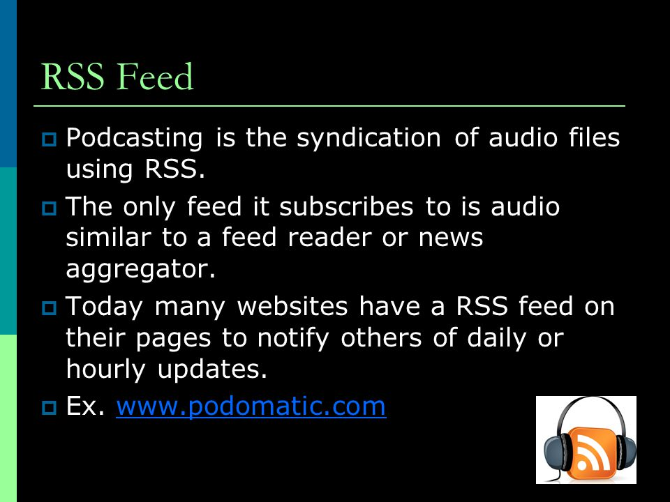 RSS Feed  Podcasting is the syndication of audio files using RSS.