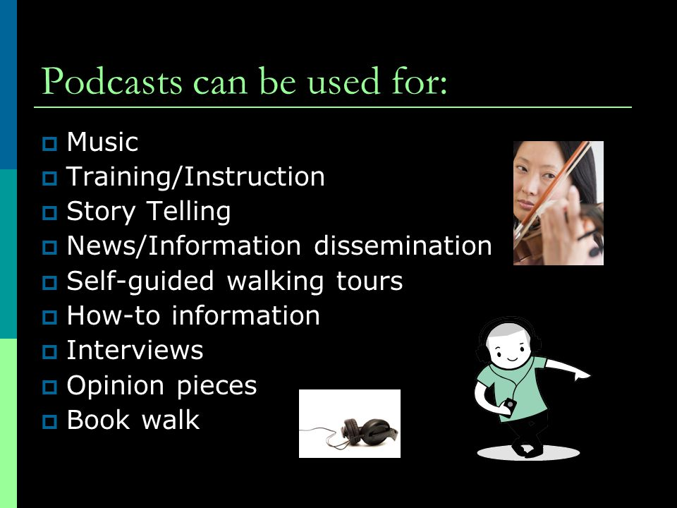 Podcasts can be used for:  Music  Training/Instruction  Story Telling  News/Information dissemination  Self-guided walking tours  How-to information  Interviews  Opinion pieces  Book walk