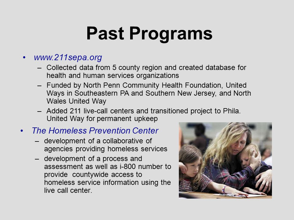 Past Programs The Homeless Prevention Center –development of a collaborative of agencies providing homeless services –development of a process and assessment as well as i-800 number to provide countywide access to homeless service information using the live call center.