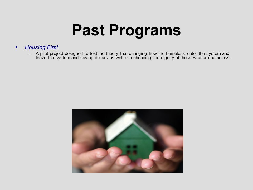 Past Programs Housing First –A pilot project designed to test the theory that changing how the homeless enter the system and leave the system and saving dollars as well as enhancing the dignity of those who are homeless.