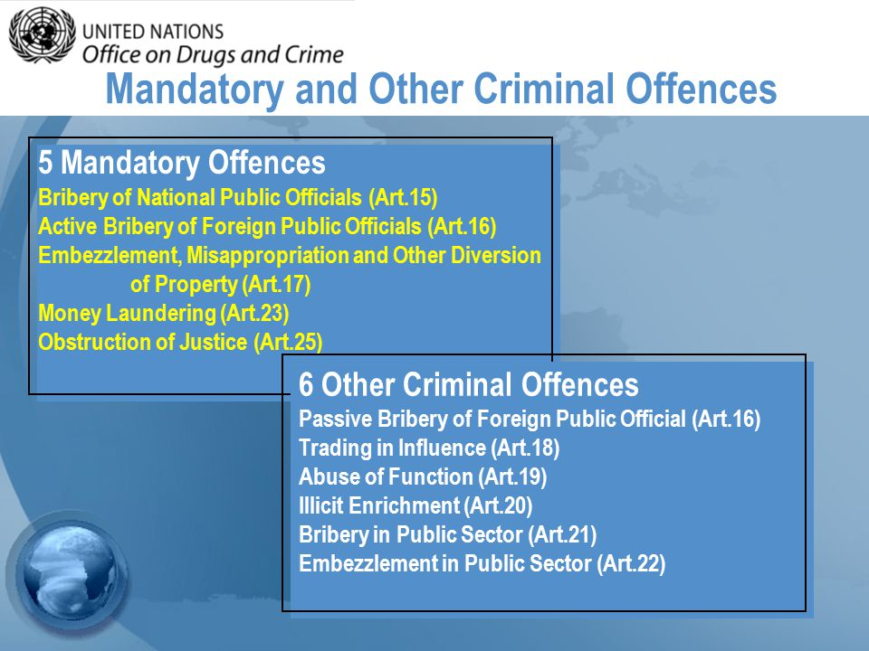 Mandatory and Other Criminal Offences 5 Mandatory Offences Bribery of National Public Officials (Art.15) Active Bribery of Foreign Public Officials (Art.16) Embezzlement, Misappropriation and Other Diversion of Property (Art.17) Money Laundering (Art.23) Obstruction of Justice (Art.25) 6 Other Criminal Offences Passive Bribery of Foreign Public Official (Art.16) Trading in Influence (Art.18) Abuse of Function (Art.19) Illicit Enrichment (Art.20) Bribery in Public Sector (Art.21) Embezzlement in Public Sector (Art.22)