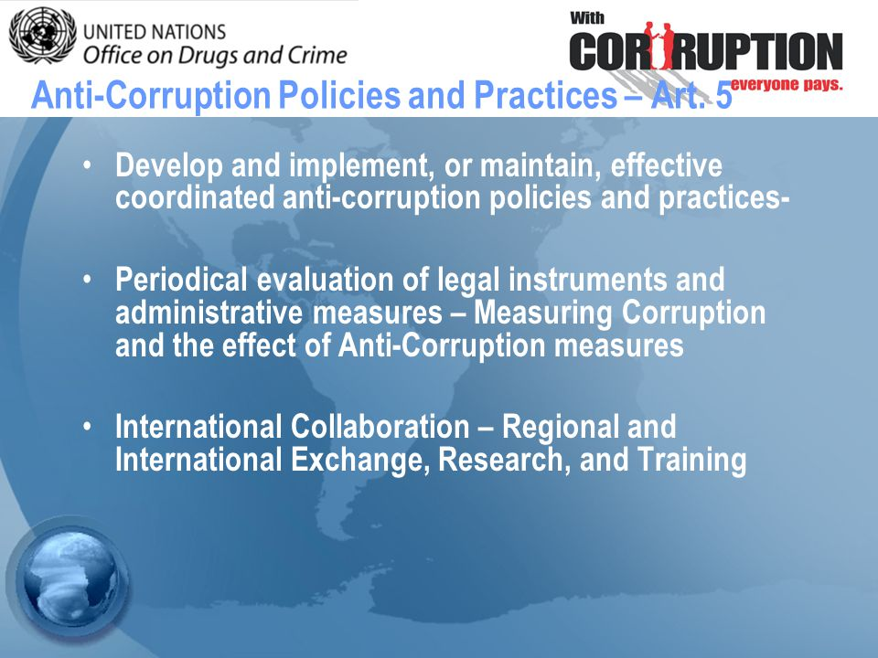 Develop and implement, or maintain, effective coordinated anti-corruption policies and practices- Periodical evaluation of legal instruments and administrative measures – Measuring Corruption and the effect of Anti-Corruption measures International Collaboration – Regional and International Exchange, Research, and Training Anti-Corruption Policies and Practices – Art.