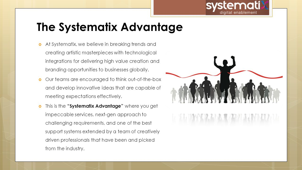  At Systematix, we believe in breaking trends and creating artistic masterpieces with technological integrations for delivering high value creation and branding opportunities to businesses globally.