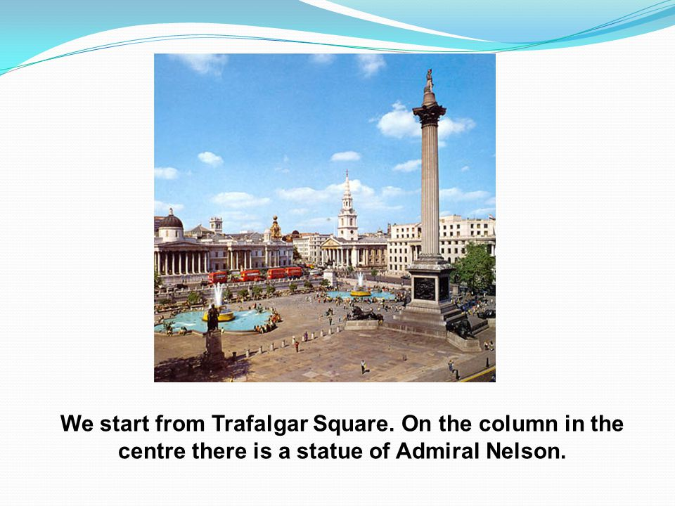 We start from Trafalgar Square. On the column in the centre there is a statue of Admiral Nelson.