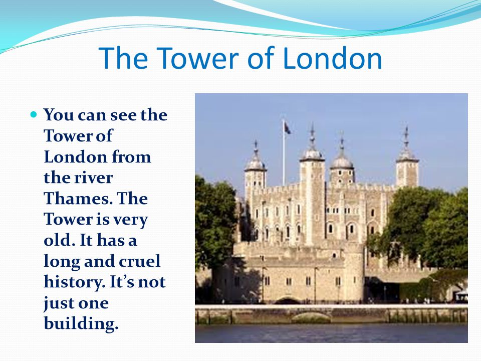 The Tower of London You can see the Tower of London from the river Thames.