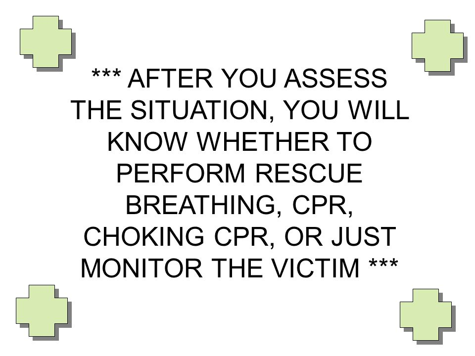 *** AFTER YOU ASSESS THE SITUATION, YOU WILL KNOW WHETHER TO PERFORM RESCUE BREATHING, CPR, CHOKING CPR, OR JUST MONITOR THE VICTIM ***