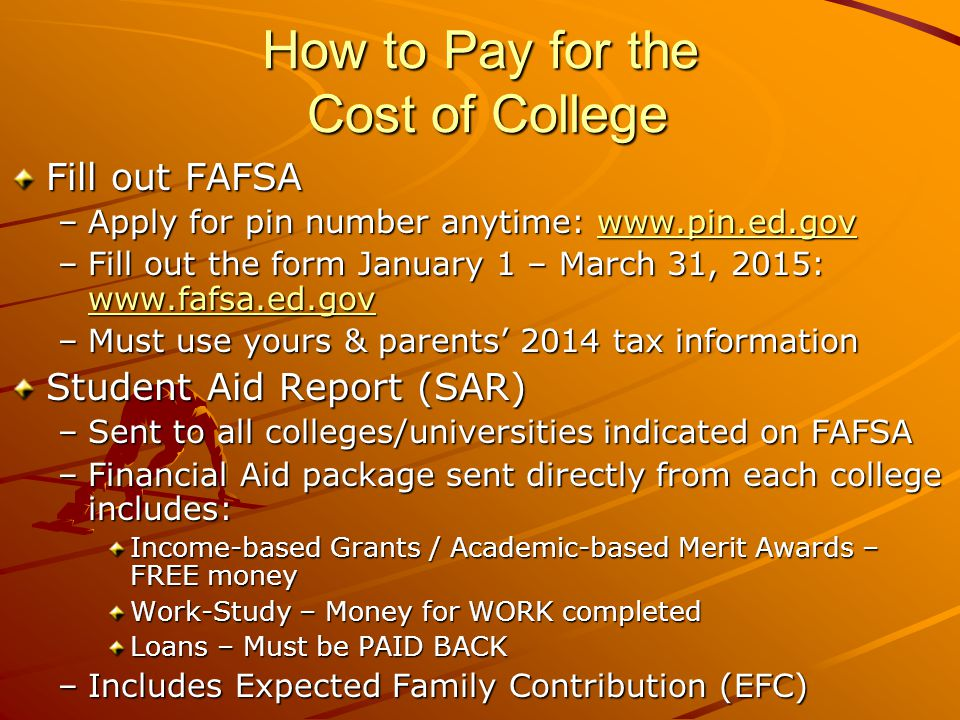 How to Pay for the Cost of College Fill out FAFSA –Apply for pin number anytime:     –Fill out the form January 1 – March 31, 2015:     –Must use yours & parents' 2014 tax information Student Aid Report (SAR) –Sent to all colleges/universities indicated on FAFSA –Financial Aid package sent directly from each college includes: Income-based Grants / Academic-based Merit Awards – FREE money Work-Study – Money for WORK completed Loans – Must be PAID BACK –Includes Expected Family Contribution (EFC)