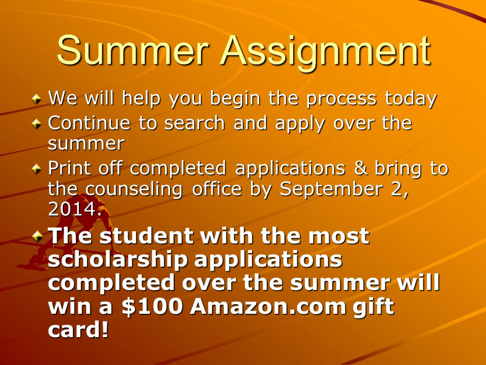 Summer Assignment We will help you begin the process today Continue to search and apply over the summer Print off completed applications & bring to the counseling office by September 2, 2014.