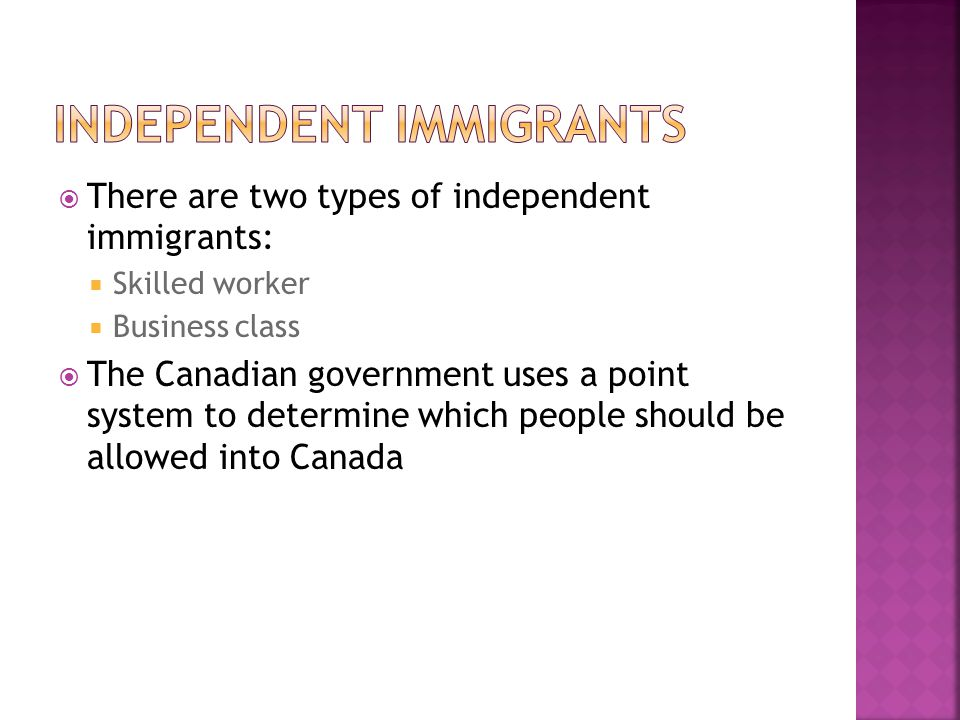  There are two types of independent immigrants:  Skilled worker  Business class  The Canadian government uses a point system to determine which people should be allowed into Canada