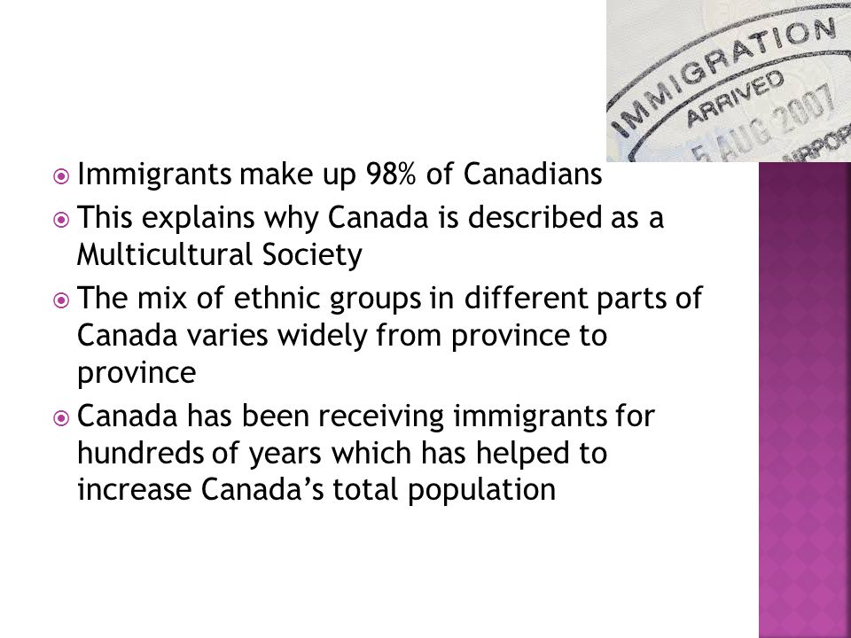  Immigrants make up 98% of Canadians  This explains why Canada is described as a Multicultural Society  The mix of ethnic groups in different parts of Canada varies widely from province to province  Canada has been receiving immigrants for hundreds of years which has helped to increase Canada's total population