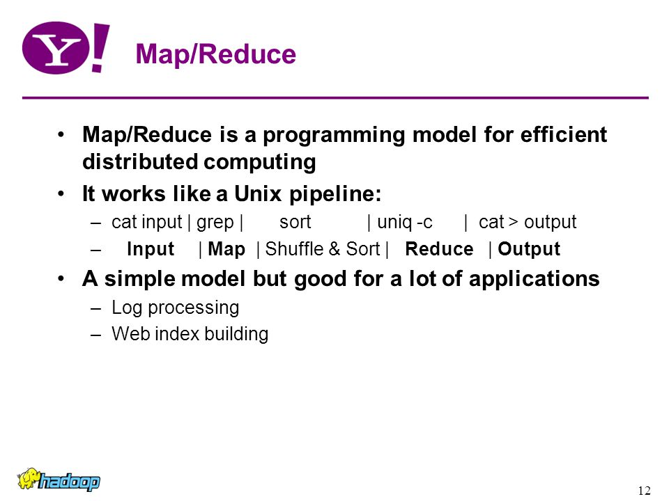 12 Map/Reduce Map/Reduce is a programming model for efficient distributed computing It works like a Unix pipeline: –cat input | grep | sort | uniq -c | cat > output – Input | Map | Shuffle & Sort | Reduce | Output A simple model but good for a lot of applications –Log processing –Web index building