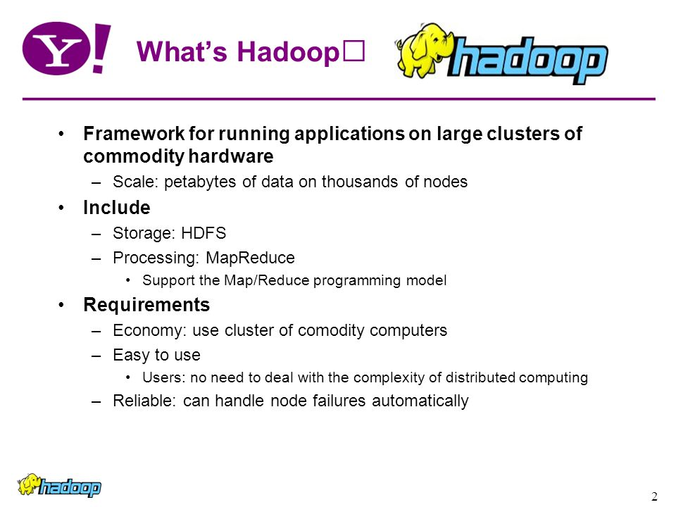 2 What's Hadoop Framework for running applications on large clusters of commodity hardware –Scale: petabytes of data on thousands of nodes Include –Storage: HDFS –Processing: MapReduce Support the Map/Reduce programming model Requirements –Economy: use cluster of comodity computers –Easy to use Users: no need to deal with the complexity of distributed computing –Reliable: can handle node failures automatically