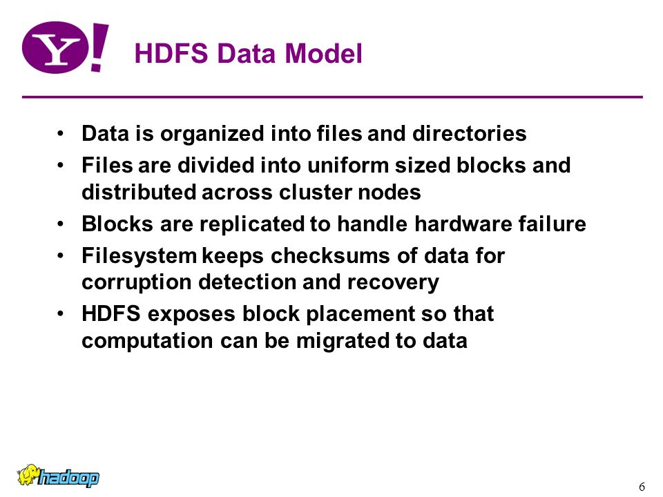 6 HDFS Data Model Data is organized into files and directories Files are divided into uniform sized blocks and distributed across cluster nodes Blocks are replicated to handle hardware failure Filesystem keeps checksums of data for corruption detection and recovery HDFS exposes block placement so that computation can be migrated to data