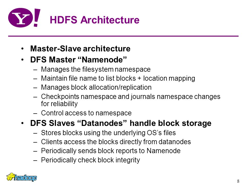 8 HDFS Architecture Master-Slave architecture DFS Master Namenode –Manages the filesystem namespace –Maintain file name to list blocks + location mapping –Manages block allocation/replication –Checkpoints namespace and journals namespace changes for reliability –Control access to namespace DFS Slaves Datanodes handle block storage –Stores blocks using the underlying OS's files –Clients access the blocks directly from datanodes –Periodically sends block reports to Namenode –Periodically check block integrity