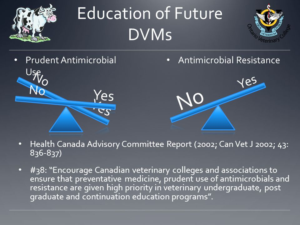 Yes No Education of Future DVMs Prudent Antimicrobial Use Antimicrobial Resistance Health Canada Advisory Committee Report (2002; Can Vet J 2002; 43: ) #38: Encourage Canadian veterinary colleges and associations to ensure that preventative medicine, prudent use of antimicrobials and resistance are given high priority in veterinary undergraduate, post graduate and continuation education programs .