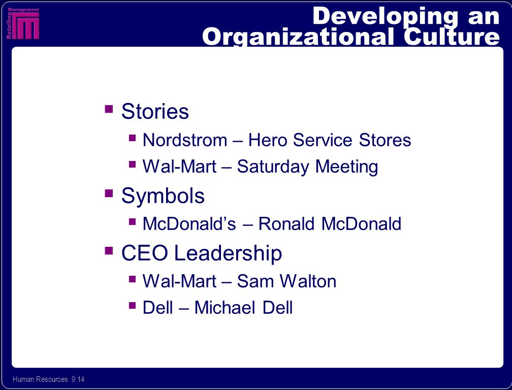 Human Resources 9.14 Developing an Organizational Culture  Stories  Nordstrom – Hero Service Stores  Wal-Mart – Saturday Meeting  Symbols  McDonald's – Ronald McDonald  CEO Leadership  Wal-Mart – Sam Walton  Dell – Michael Dell